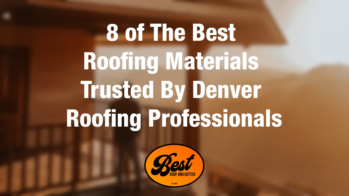 8 of The Best Roofing Materials Trusted By Denver Roofing Professionals
