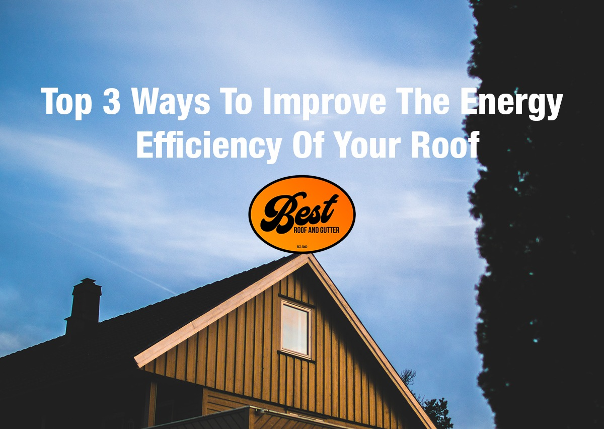 Top 3 Ways To Improve The Energy Efficiency Of Your Roof